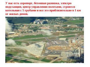 У нас есть аэропорт, бетонная развязка, электро подстанция, центр управления пол