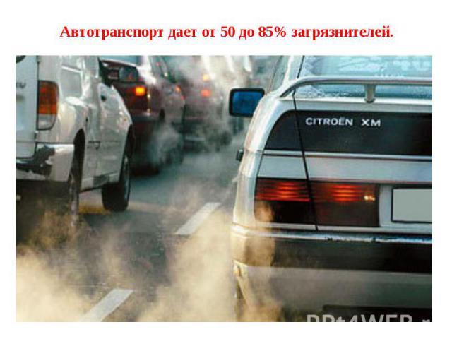 Автотранспорт дает от 50 до 85% загрязнителей.