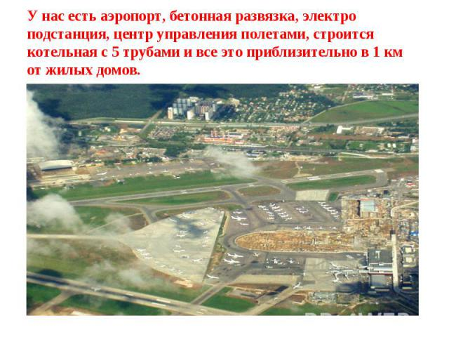 У нас есть аэропорт, бетонная развязка, электро подстанция, центр управления полетами, строится котельная с 5 трубами и все это приблизительно в 1 км от жилых домов.