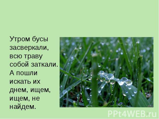 Утром бусы засверкали, всю траву собой заткали. А пошли искать их днем, ищем, ищем, не найдем.