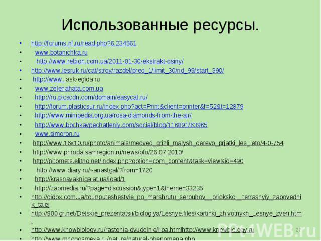 Использованные ресурсы. http://forums.nf.ru/read.php?6,234561 www.botanichka.ru http://www.rebion.com.ua/2011-01-30-ekstrakt-osiny/ http://www.lesruk.ru/cat/stroy/razdel/pred_1/limit_30/rid_99/start_390/ http://www. ask-egida.ru www.zelenahata.com.u…