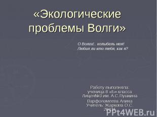 «Экологические проблемы Волги» О Волга!.. колыбель моя! Любил ли кто тебя, как я