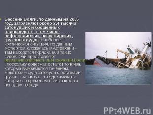 Бассейн Волги, по данным на 2005 год, загрязняют около 2,4 тысячи затонувших и б