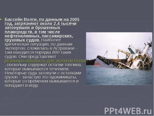 Бассейн Волги, по данным на 2005 год, загрязняют около 2,4 тысячи затонувших и брошенных плавсредств, в том числе нефтеналивных, пассажирских, грузовых судов. Наиболее критическая ситуация, по данным экспертов, сложилась в Астрахани – там находится …