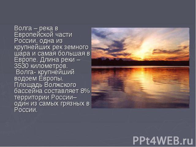 Волга – река в Европейской части России, одна из крупнейших рек земного шара и самая большая в Европе. Длина реки – 3530 километров. Волга- крупнейший водоем Европы. Площадь Волжского бассейна составляет 8% территории России– один из самых грязных в…