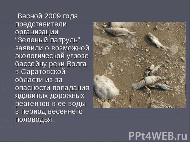 """Весной 2009 года представители организации """"Зеленый патруль"""" заявили о возможной экологической угрозе бассейну реки Волга в Саратовской области из-за опасности попадания ядовитых дорожных реагентов в ее воды в период весеннего половодья."""