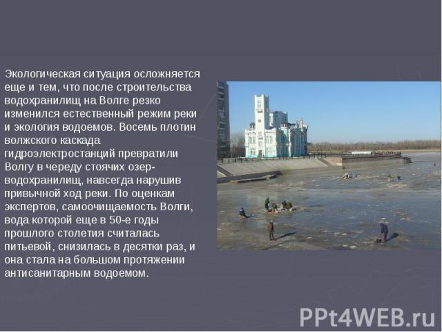 Экологическая ситуация осложняется еще и тем, что после строительства водохранилищ на Волге резко изменился естественный режим реки и экология водоемов. Восемь плотин волжского каскада гидроэлектростанций превратили Волгу в череду стоячих озер-водох…