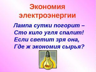 Экономия электроэнергии Лампа сутки погорит – Сто кило угля спалит! Если светит