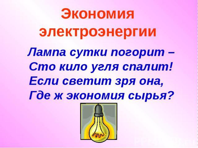 Экономия электроэнергии Лампа сутки погорит – Сто кило угля спалит! Если светит зря она, Где ж экономия сырья?