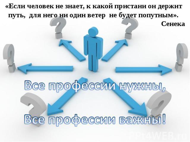 «Если человек не знает, к какой пристани он держит путь, для него ни один ветер не будет попутным». Сенека Все профессии нужны, Все профессии важны!