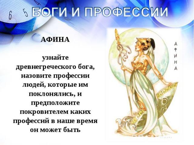 БОГИ И ПРОФЕССИИ АФИНА узнайте древнегреческого бога, назовите профессии людей, которые им поклонялись, и предположите покровителем каких профессий в наше время он может быть