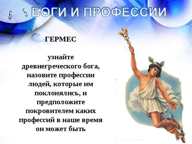БОГИ И ПРОФЕССИИ ГЕРМЕС узнайте древнегреческого бога, назовите профессии людей, которые им поклонялись, и предположите покровителем каких профессий в наше время он может быть