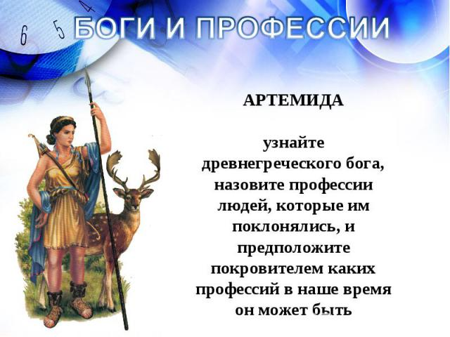 БОГИ И ПРОФЕССИИ АРТЕМИДА узнайте древнегреческого бога, назовите профессии людей, которые им поклонялись, и предположите покровителем каких профессий в наше время он может быть