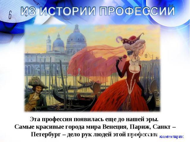 ИЗ ИСТОРИИ ПРОФЕССИЙ Эта профессия появилась еще до нашей эры. Самые красивые города мира Венеция, Париж, Санкт – Петербург – дело рук людей этой профессии