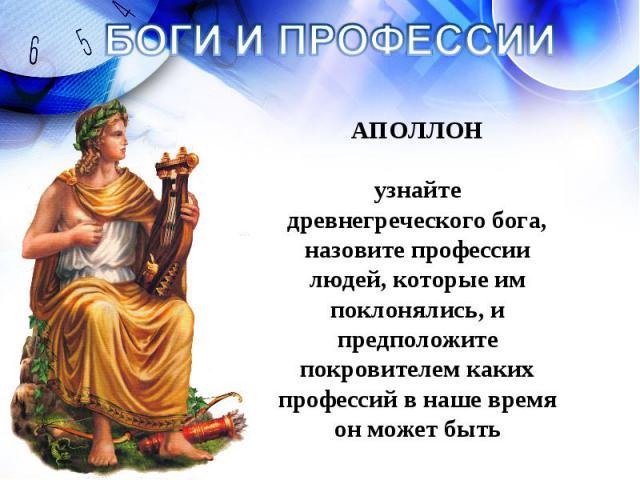 БОГИ И ПРОФЕССИИ АПОЛЛОН узнайте древнегреческого бога, назовите профессии людей, которые им поклонялись, и предположите покровителем каких профессий в наше время он может быть