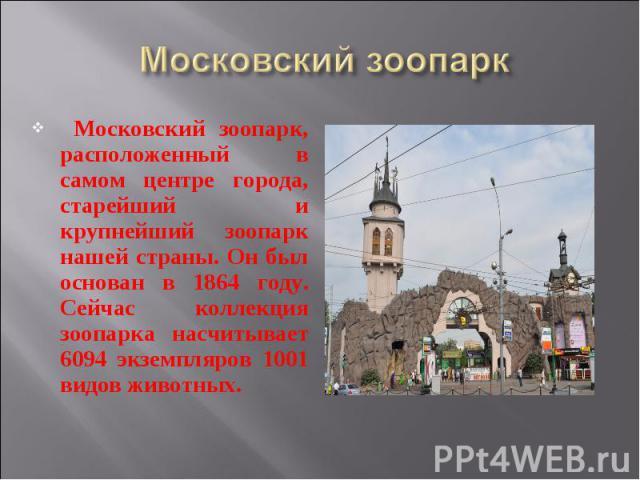 Московский зоопарк Московский зоопарк, расположенный в самом центре города, старейший и крупнейший зоопарк нашей страны. Он был основан в 1864 году. Сейчас коллекция зоопарка насчитывает 6094 экземпляров 1001 видов животных.