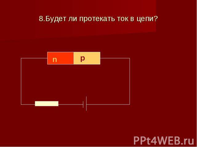 8.Будет ли протекать ток в цепи?