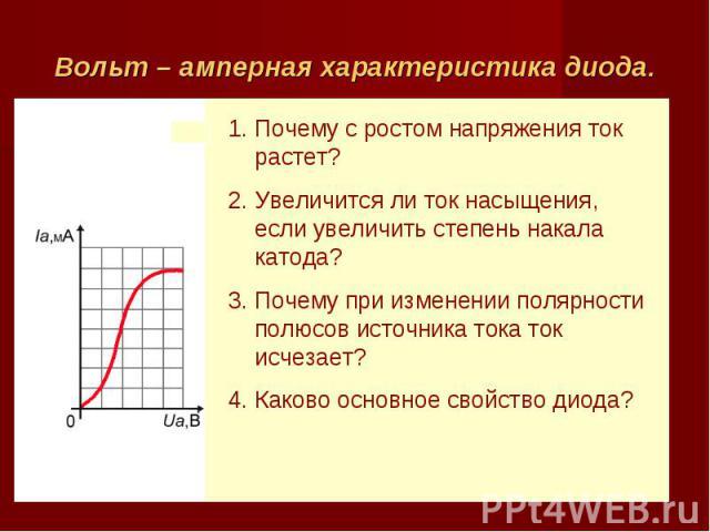 Вольт – амперная характеристика диода. Почему с ростом напряжения ток растет? Увеличится ли ток насыщения, если увеличить степень накала катода? Почему при изменении полярности полюсов источника тока ток исчезает? Каково основное свойство диода?