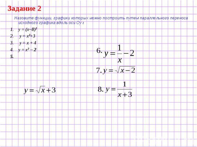 Задание 2 Назовите функции, графики которых можно построить путем параллельного переноса исходного графика вдоль оси Оу : у = (х–8)2 у = х3+3 у = х + 4 у = х2 – 2