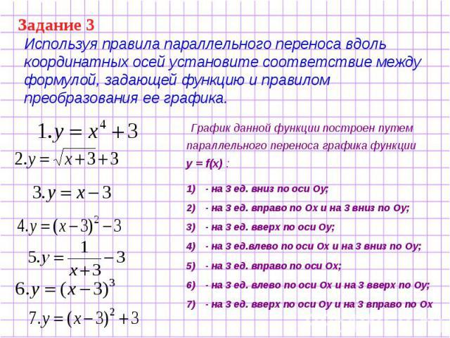 Используя правила параллельного переноса вдоль координатных осей установите соответствие между формулой, задающей функцию и правилом преобразования ее графика. График данной функции построен путем параллельного переноса графика функции у = f(x) : - …