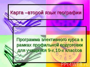 Карта –второй язык географии Программа элективного курса в рамках профильной под