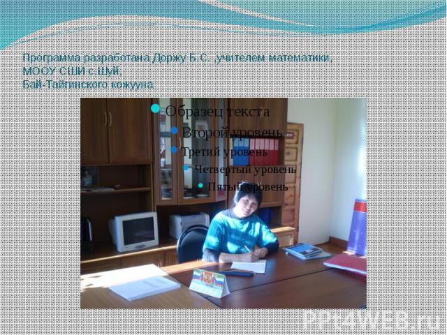Программа разработана Доржу Б.С. ,учителем математики, МООУ СШИ с.Шуй, Бай-Тайгинского кожууна