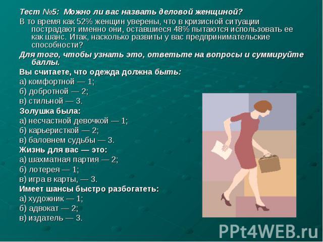 Тест №5: Можно ли вас назвать деловой женщиной? В то время как 52% женщин уверены, что в кризисной ситуации пострадают именно они, оставшиеся 48% пытаются использовать ее как шанс. Итак, насколько развиты у вас предпринимательские способности? Для т…