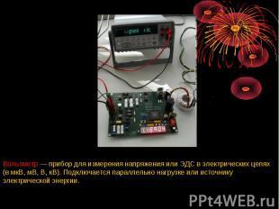 Вольтметр — прибор для измерения напряжения или ЭДС в электрических цепях (в мкВ