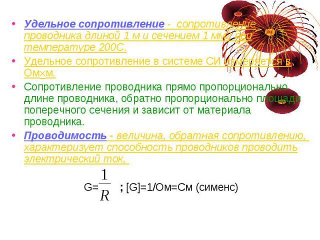 Удельное сопротивление - сопротивление проводника длиной 1 м и сечением 1 мм2 при температуре 200С. Удельное сопротивление в системе СИ измеряется в Ом м. Сопротивление проводника прямо пропорционально длине проводника, обратно пропорционально площа…