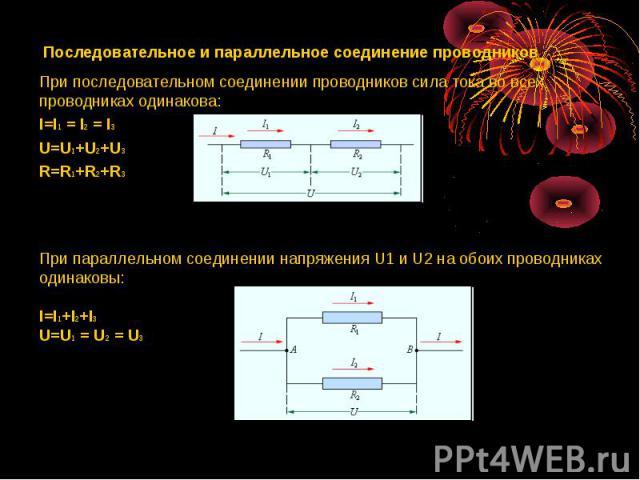 Последовательное и параллельное соединение проводников При последовательном соединении проводников сила тока во всех проводниках одинакова: I=I1 = I2 = I3 U=U1+U2+U3 R=R1+R2+R3 При параллельном соединении напряжения U1 и U2 на обоих проводниках один…