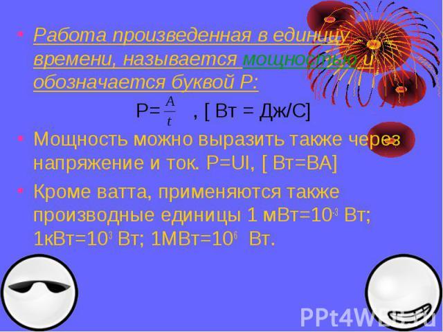 Работа произведенная в единицу времени, называется мощностью и обозначается буквой Р: P= , [ Вт = Дж/С] Мощность можно выразить также через напряжение и ток. Р=UI, [ Вт=ВА] Кроме ватта, применяются также производные единицы 1 мВт=10-3 Вт; 1кВт=103 В…