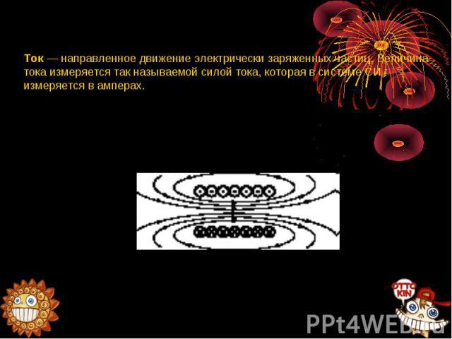 Ток — направленное движение электрически заряженных частиц. Величина тока измеряется так называемой силой тока, которая в системе СИ измеряется в амперах.