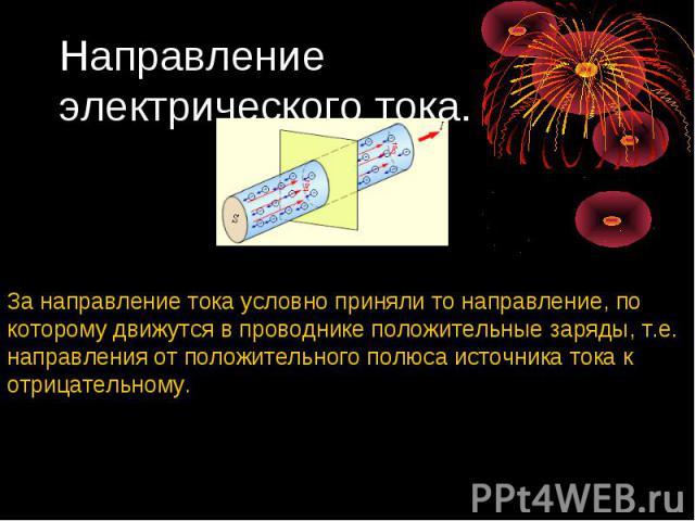 Направление электрического тока. За направление тока условно приняли то направление, по которому движутся в проводнике положительные заряды, т.е. направления от положительного полюса источника тока к отрицательному.