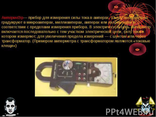 Амперме тр— прибор для измерения силы тока в амперах. Шкалу амперметров градуируют в микроамперах, миллиамперах, амперах или килоамперах в соответствии с пределами измерения прибора. В электрическую цепь амперметр включается последовательно с тем уч…