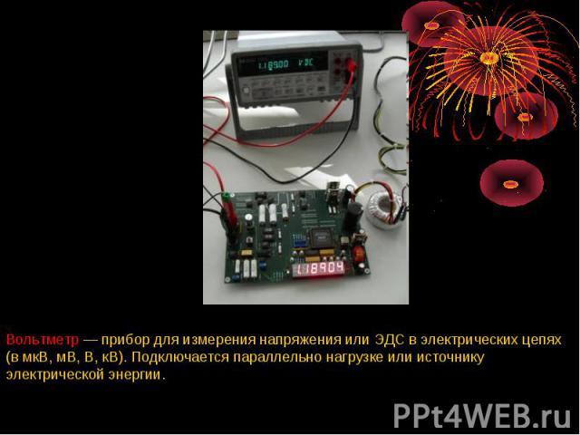 Вольтметр — прибор для измерения напряжения или ЭДС в электрических цепях (в мкВ, мВ, В, кВ). Подключается параллельно нагрузке или источнику электрической энергии.