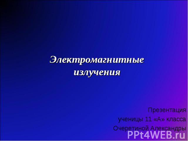 Электромагнитные излучения Презентация ученицы 11 «А» класса Очеретиной Александры