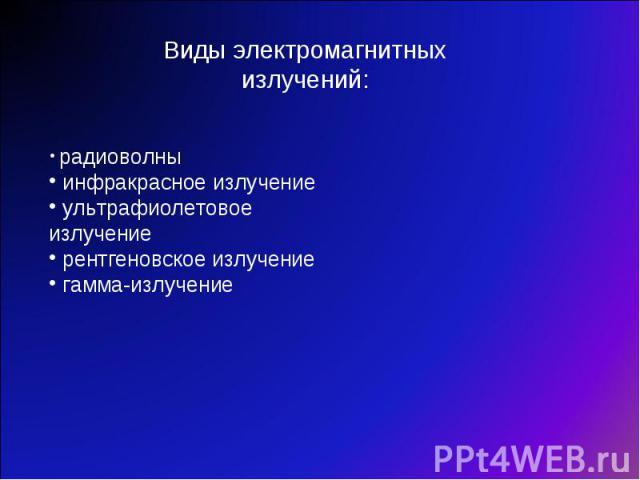 Виды электромагнитных излучений: радиоволны инфракрасное излучение ультрафиолетовое излучение рентгеновское излучение гамма-излучение
