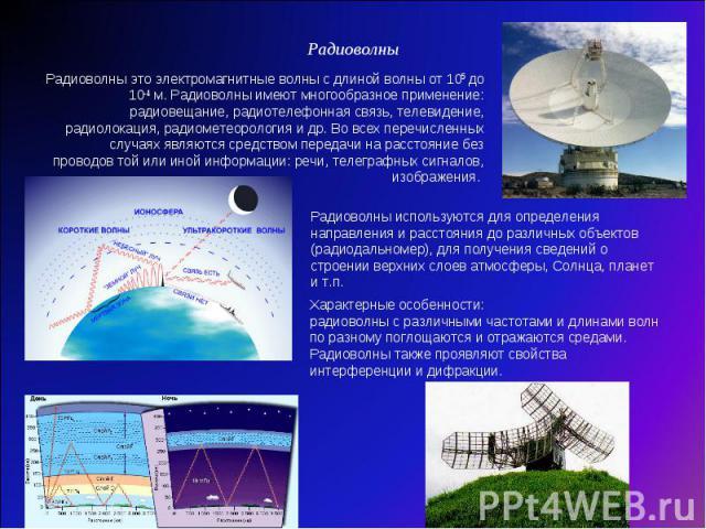Радиоволны Радиоволны это электромагнитные волны с длиной волны от 105 до 10-4 м. Радиоволны имеют многообразное применение: радиовещание, радиотелефонная связь, телевидение, радиолокация, радиометеорология и др. Во всех перечисленных случаях являют…
