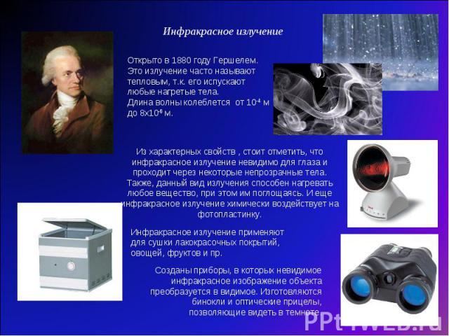 Инфракрасное излучение Открыто в 1880 году Гершелем. Это излучение часто называют тепловым, т.к. его испускают любые нагретые тела. Длина волны колеблется от 10-4 м до 8х10-6 м. Из характерных свойств , стоит отметить, что инфракрасное излучение нев…