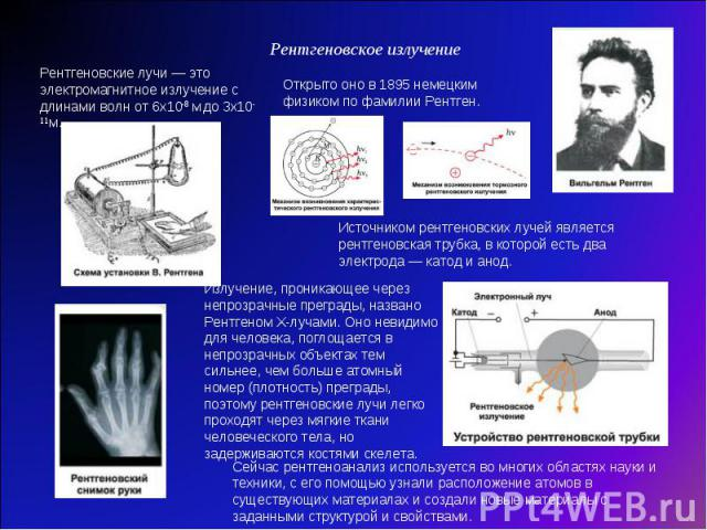 Рентгеновское излучение Рентгеновские лучи— это электромагнитное излучение с длинами волн от 6x10-8 мдо 3x10-11м. Открыто оно в 1895немецким физиком по фамилии Рентген. Источником рентгеновских лучей является рентгеновская трубка, в которой есть …