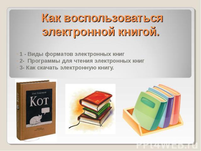 Как воспользоваться электронной книгой 1 - Виды форматов электронных книг 2- Программы для чтения электронных книг 3- Как скачать электронную книгу.
