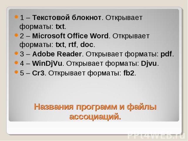 1 – Текстовой блокнот. Открывает форматы: txt. 2 – Microsoft Office Word. Открывает форматы: txt, rtf, doc. 3 – Adobe Reader. Открывает форматы: pdf. 4 – WinDjVu. Открывает форматы: Djvu. 5 – Cr3. Открывает форматы: fb2. Названия программ и файлы ас…