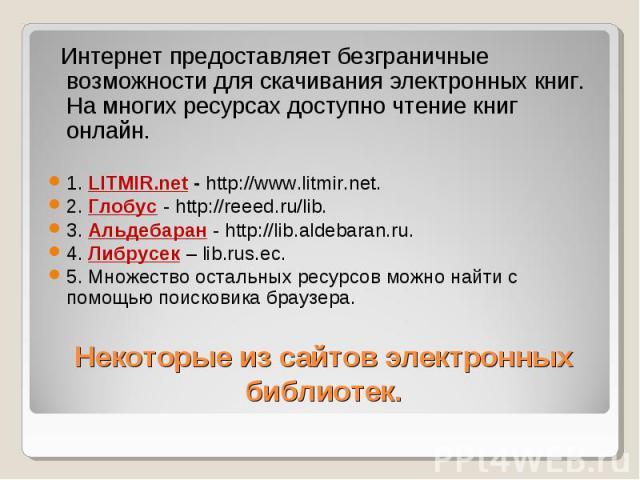 Интернет предоставляет безграничные возможности для скачивания электронных книг. На многих ресурсах доступно чтение книг онлайн. 1. LITMIR.net - http://www.litmir.net. 2. Глобус - http://reeed.ru/lib. 3. Альдебаран - http://lib.aldebaran.ru. 4. Либр…
