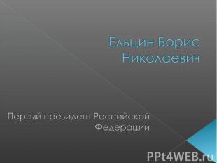 Ельцин Борис Николаевич Первый президент Российской Федерации