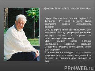 1 февраля 1931 года - 23 апреля 2007 года Борис Николаевич Ельцин родился 1 февр