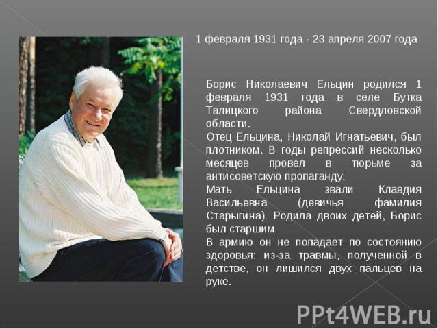 1 февраля 1931 года - 23 апреля 2007 года Борис Николаевич Ельцин родился 1 февраля 1931 года в селе Бутка Талицкого района Свердловской области. Отец Ельцина, Николай Игнатьевич, был плотником. В годы репрессий несколько месяцев провел в тюрьме за …