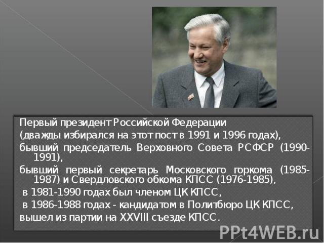 Первый президент Российской Федерации (дважды избирался на этот пост в 1991 и 1996 годах), бывший председатель Верховного Совета РСФСР (1990-1991), бывший первый секретарь Московского горкома (1985-1987) и Свердловского обкома КПСС (1976-1985), в 19…