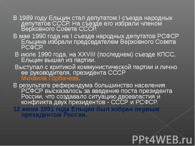 В 1989 году Ельцин стал депутатом I съезда народных депутатов СССР. На съезде его избрали членом Верховного Совета СССР. В мае 1990 года на I съезде народных депутатов РСФСР Ельцина избрали председателем Верховного Совета РСФСР. В июле 1990 года, на…