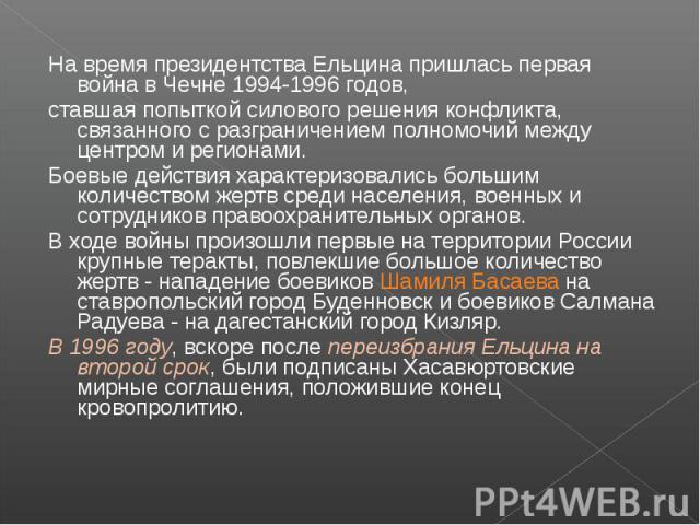 На время президентства Ельцина пришлась первая война в Чечне 1994-1996 годов, ставшая попыткой силового решения конфликта, связанного с разграничением полномочий между центром и регионами. Боевые действия характеризовались большим количеством жертв …