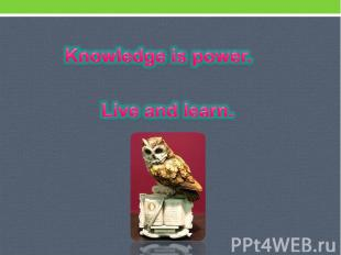 Knowledge is power. Live and learn.